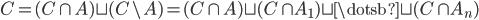 { C=( C\cap A )\sqcup ( C\backslash A )=( C\cap A )\sqcup( C\cap A_{1} )\sqcup\dotsb\sqcup( C\cap A_{n} ) }