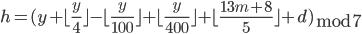 { h = (y + \lfloor \frac{y}{4} \rfloor- \lfloor \frac{y}{100} \rfloor + \lfloor  \frac{y}{400}  \rfloor  + \lfloor  \frac{13m+8}{5} \rfloor+ d) \begin{eqnarray} \bmod 7 \end{eqnarray}}