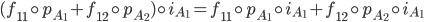 {(f_{11}\circ p_{A_1} + f_{12}\circ p_{A_2})\circ i_{A_1} = f_{11}\circ p_{A_1}\circ i_{A_1} + f_{12}\circ p_{A_2}\circ i_{A_1}}