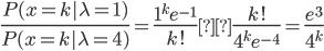 {\Large \frac{P(x=k|\lambda=1)}{P(x=k|\lambda=4)}}={\Large \frac{1^ke^{-1}} {k!}}×{\Large \frac{k!}{4^ke^{-4}}}={\Large \frac{e^3}{4^k}}
