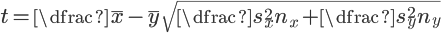 {\Large{t=\dfrac{\bar{x}-\bar{y}}{\sqrt{\dfrac{s_{x}^2}{n_{x}}+\dfrac{s_{y}^2}{n_{y}}}}}}