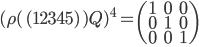 {\begin{align} (\rho(\,(12345)\,)Q)^4=\begin{pmatrix}1&0&0\\0&1&0\\0&0&1\end{pmatrix}\\ \end{align}}