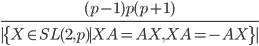 {\begin{align} \frac{(p-1)p(p+1)}{|\{X\in SL(2,p)\mid XA=AX,XA=-AX\}|} \end{align}}