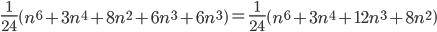 {\begin{align} \frac{1}{24}\left(n^6 + 3n^4 + 8n^2 + 6n^3 + 6n^3\right) = \frac{1}{24}\left(n^6 + 3n^4 + 12n^3 + 8n^2\right) \end{align}}