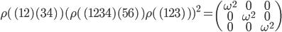 {\begin{align} \rho(\,(12)(34)\,)(\rho(\,(1234)(56)\,)\rho(\,(123)\,))^2= \begin{pmatrix}\omega^2&0&0\\ 0&\omega^2&0\\ 0&0&\omega^2\end{pmatrix} \end{align}}