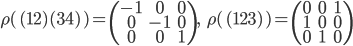{\begin{align} \rho(\,(12)(34)\,)=\begin{pmatrix}-1&0&0\\0&-1&0\\0&0&1\\\end{pmatrix},\ \ \  \rho(\,(123)\,)=\begin{pmatrix}0&0&1\\1&0&0\\0&1&0\\\end{pmatrix} \end{align}}