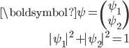 {\begin{align} {\boldsymbol \psi}=\begin{pmatrix}\psi_1\\psi_2\end{pmatrix}\  |\psi_1|^2+|\psi_2|^2=1 \end{align}}