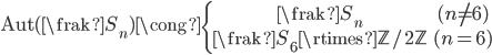 {\begin{align} {\rm Aut}({\frak S}_n)\cong \left\{\begin{array}{cc} {\frak S}_n&(n\neq6)\\ {\frak S}_6\rtimes{ \mathbb Z}/2{\mathbb Z}&(n=6) \end{array}\right. \end{align}}