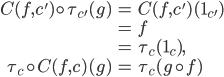 {\begin{align} C(f, c')\circ \tau_{c'}(g)  &= C(f, c')(1_{c'}) \\  &= f \\  &= \tau_c (1_c), \\ \tau_c\circ C(f, c)(g)  &= \tau_c (g\circ f) \end{align}}