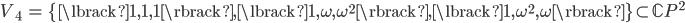{\begin{align} V_4&=\{\lbrack 1,1,1\rbrack, \lbrack 1,\omega,\omega^2\rbrack,\lbrack 1,\omega^2,\omega\rbrack\}\subset{\mathbb C}P^2 \end{align}}