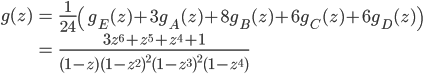 {\begin{align} g(z) &= \frac{1}{24} \left(g_E(z) + 3g_A(z) + 8 g_B(z) + 6g_C(z) + 6g_D(z)\right)\\ &=\frac{3z^6+z^5+z^4+1}{(1-z)(1-z^2)^2(1-z^3)^2(1-z^4)} \end{align}}