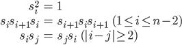 {\begin{align} s_i^2&=1\ s_is_{i+1}s_i&=s_{i+1}s_{i}s_{i+1}\ \ \ (1\leq i \leq n-2)\ s_is_j&=s_js_i\ \ \ (|i-j|\geq 2) \end{align}}