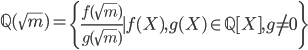 {\begin{equation} \mathbb{Q}(\sqrt{m}) = \left\{ \frac{f(\sqrt{m})}{g(\sqrt{m})} \mid f(X), g(X)\in\mathbb{Q}[X], g\neq 0 \right\} \end{equation} }
