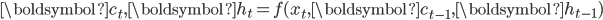 {\boldsymbol{c}_t, \boldsymbol{h}_t = f(x_t, \boldsymbol{c}_{t - 1}, \boldsymbol{h}_{t - 1})}
