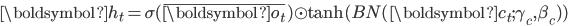 {\boldsymbol{h}_t = \sigma( \bar{\boldsymbol{o}_t}) \odot \tanh(BN(\boldsymbol{c}_t ; \gamma_c , \beta_c))}