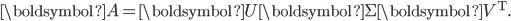 {\displaystyle  \boldsymbol{A} = \boldsymbol{U}\boldsymbol{\Sigma}\boldsymbol{V^{\mathrm{T}}}.    }