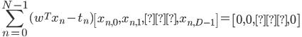 {\displaystyle  \sum_{n=0}^{N-1}  (w^Tx_n-t_n) \begin{bmatrix} x_{n,0} , x_{n,1} , … , x_{n,D-1} \end{bmatrix} = \begin{bmatrix} 0 , 0 , … , 0 \end{bmatrix} \ }