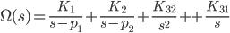 {\displaystyle \Omega(s)  =\frac{K_1}{s -p_1}+ \frac{K_2}{s-p_2} + \frac{K_{32}}{s^2} ++ \frac{K_{31}}{s} \\ }