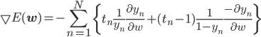 {\displaystyle \bigtriangledown E({\bf w}) = -\sum_{n=1}^{N} \left\{ t_n \frac{1}{y_n} \frac{\partial y_n}{\partial w} + (t_n-1) \frac{1}{1-y_n} \frac{- \partial y_n}{\partial w}  \right\} }