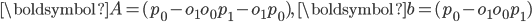 {\displaystyle \boldsymbol{A}=(p_0 - o_1 o_0 p_1 - o_1 p_0), \ \boldsymbol{b}=(p_0 - o_1 o_0 p_1) }