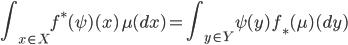 {\displaystyle \int_{x\in X} f^\ast(\psi)(x) \,\mu(dx) = \int_{y\in Y} \psi(y) \,f_\ast(\mu)(dy) }
