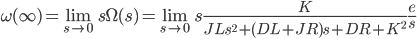 {\displaystyle \omega(\infty)  =\lim_{s \to 0 }s\Omega(s)=\lim_{s \to 0} s \frac{K}{JL s^2 + (DL+JR)s + DR+K^2} \frac{e}{s}\\ }