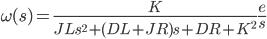 {\displaystyle \omega(s)  =\frac{K}{JL s^2 + (DL+JR)s + DR+K^2} \frac{e}{s}\\ }
