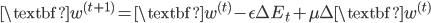{\displaystyle \textbf{w}^{(t+1)}=\textbf{w}^{(t)}-\epsilon\Delta E_t + \mu \Delta \textbf{w}^{(t)} }