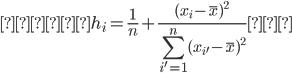 {\displaystyle        h_i = {\frac{1}{n} + \frac{(x_i - \bar{x})^{2}}{\sum_{i'=1}^{n}(x_{i'} - \bar{x})^{2}}}     }