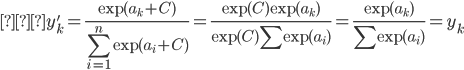{\displaystyle  y_k' =  \frac{\exp{(a_k +  C)}}{\sum_{i=1}^n \exp{(a_i + C)}} = \frac{\exp{(C)} \exp{(a_k)}}{\exp{(C)} \sum \exp{(a_i)}} = \frac{\exp{(a_k)}}{\sum \exp{(a_i)}} = y_k }