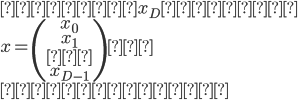 {\displaystyle また、x_Dの行列 \\ x = \begin{pmatrix} x_0 \\ x_1 \\ … \\ x_{D-1} \end{pmatrix} \\ とします。 }