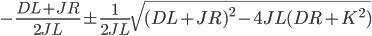 {\displaystyle -\frac{DL+JR}{2JL} \pm \frac{1}{2JL}\sqrt{(DL+JR)^2 - 4JL(DR+K^2)}\\ }