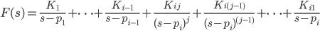 {\displaystyle F(s)=\frac{K_1}{s-p_1}+ \cdots + \frac{K_{i-1}}{s-p_{i-1}} + \frac{K_{ij}}{(s-p_i)^j}+ \frac{K_{i(j-1)}}{(s-p_i)^{(j-1)}}+\cdots+\frac{K_{i1}}{s-p_i}\\ }
