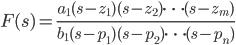 {\displaystyle F(s)=\frac{a_1(s-z_1)(s-z_2) \cdots (s-z_m)}{b_1(s-p_1)(s-p_2)\cdots(s-p_n)}\\ }