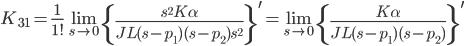 {\displaystyle K_{31}  =\frac{1}{1!}\lim_{s \to 0} \left\{\frac{s^2 K\alpha}{JL(s -p_1)(s-p_2)s^2}\right\}^\prime=\lim_{s \to 0} \left\{\frac{K\alpha}{JL(s-p_1)(s-p_2)}\right\}^\prime \\ }
