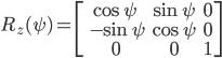 {\displaystyle R_z(\psi)= \begin{bmatrix} \cos \psi & \sin \psi & 0\\\ -\sin \psi & \cos \psi & 0 \\\ 0&0&1 \end{bmatrix}  \\ }