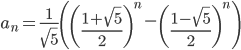 {\displaystyle a_n = \frac{1}{\sqrt{5}}\left(\left(\frac{1+\sqrt{5}}{2}\right)^n-\left(\frac{1-\sqrt{5}}{2}\right)^n\right) }