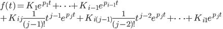 {\displaystyle f(t)=K_1 e^{p_1 t} + \cdots +  K_{i-1} e^{p_{i-1} t} \\+ K_{ij} \frac{1}{(j-1)!}t^{j-1}e^{p_j t}+ K_{i(j-1)} \frac{1}{(j-2)!}t^{j-2}e^{p_j t}+\cdots+ K_{i1} e^{p_j t}\\ }