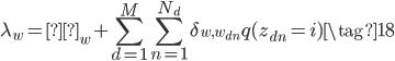 {\displaystyle  \lambda_w=η_w+\sum_{d=1}^M\sum_{n=1}^{N_{d}}\delta_{w, w_{dn}}q(z_{dn}=i) \tag{18} }