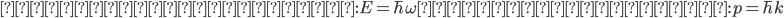 {\displaystyle  光子のエネルギー : E = \hbar \omega  光子の運動量 : p = \hbar k }