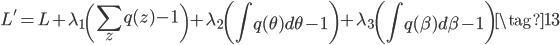 {\displaystyle  L' = L +\lambda_1\left(\sum_z q(z) - 1 \right) + \lambda_2\left(\int q( \theta)d\theta-1 \right) +\lambda_3\left(\int q(\beta)d\beta-1 \right) \tag{13} }