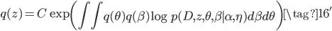 {\displaystyle  q(z) = C\exp\left(\int \int q(\theta)q(\beta)\log p(D, z, \theta, \beta \mid \alpha, \eta) d\beta d\theta \right) \tag{16'} }