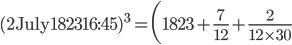 {\displaystyle (\mathrm{2~July~1823~~16:45})^3 =\biggl(1823 +\frac{7}{12}+\frac{2}{12 \times 30}}