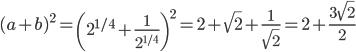 {\displaystyle (a+b)^2=\left(2^{1/4}+\frac{1}{2^{1/4}}\right)^2=2+\sqrt2+\frac{1}{\sqrt2}=2+\frac{3\sqrt2}{2}}