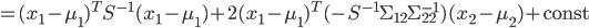 {\displaystyle = ( x_1 - \mu_{1} )^T S^{-1} ( x_1 - \mu_{1} ) + 2 ( x_1 - \mu_{1})^T ( - S^{-1} \Sigma_{12} \Sigma_{22}^{-1} ) ( x_2 - \mu_{2} ) + \mathrm{const}  }