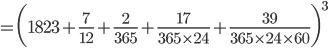 {\displaystyle = \biggl(1823+\frac{7}{12}+\frac{2}{365}+\frac{17}{365 \times 24}+\frac{39}{365 \times 24 \times 60}\biggr)^3}