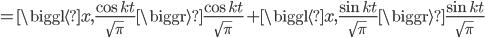 {\displaystyle = \biggl\langle x , \frac{\cos kt}{\sqrt{\pi}} \biggr\rangle \frac{\cos kt}{\sqrt{\pi}} + \biggl\langle x , \frac{\sin kt}{\sqrt{\pi}} \biggr\rangle \frac{\sin kt}{\sqrt{\pi}} }