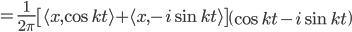{\displaystyle = \frac{1}{2\pi} \left[ \langle x, \cos kt \rangle + \langle x, - i \sin kt  \rangle  \right] \left( \cos kt - i \sin kt \right)  }