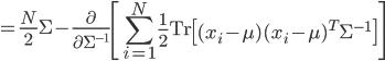{\displaystyle = \frac{N}{2} \Sigma - \frac{ \partial }{ \partial \Sigma^{-1} } \left[ \sum_{i=1}^N \frac{1}{2} \mathrm{Tr} \left[ ( x_i - \mu ) ( x_i - \mu )^T \Sigma^{-1} \right] \right] }