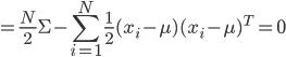 {\displaystyle = \frac{N}{2} \Sigma - \sum_{i=1}^N \frac{1}{2} ( x_i - \mu ) ( x_i - \mu )^T = 0 }